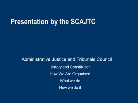 Presentation by the SCAJTC Administrative Justice and Tribunals Council History and Constitution How We Are Organised What we do How we do it.