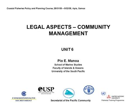 LEGAL ASPECTS – COMMUNITY MANAGEMENT UNIT 6 Pio E. Manoa School of Marine Studies Faculty of Islands & Oceans University of the South Pacific Coastal Fisheries.