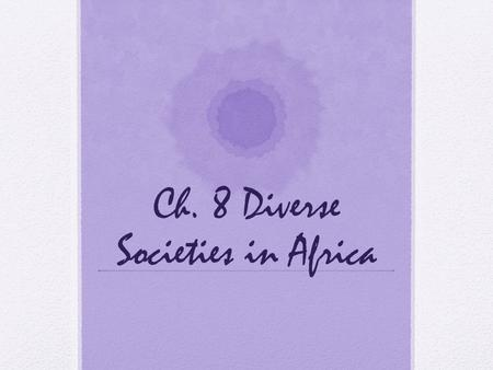 Ch. 8 Diverse Societies in Africa. Ch. 8 section 1 Objectives: 1. Identify the different geographic regions of Africa 2. Explain how early Africans adapted.