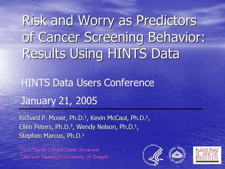 Risk and Worry as Predictors of Cancer Screening Behavior: Results Using HINTS Data Richard P. Moser, Ph.D. 1, Kevin McCaul, Ph.D. 2, Ellen Peters, Ph.D.