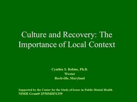 Culture and Recovery: The Importance of Local Context Cynthia S. Robins, Ph.D. Westat Rockville, Maryland Supported by the Center for the Study of Issues.