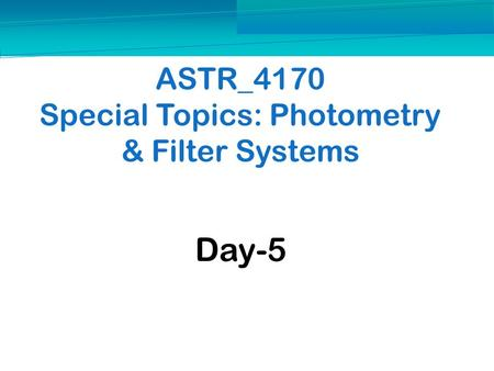 ASTR_4170 Special Topics: Photometry & Filter Systems Day-5.