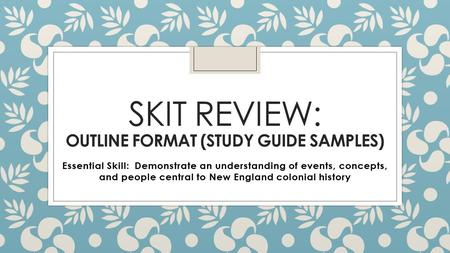 SKIT REVIEW: OUTLINE FORMAT (STUDY GUIDE SAMPLES) Essential Skill: Demonstrate an understanding of events, concepts, and people central to New England.