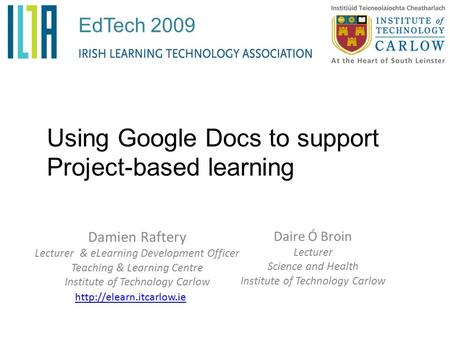 Damien Raftery Lecturer & eLearning Development Officer Teaching & Learning Centre Institute of Technology Carlow Using Google Docs to support Project-based.