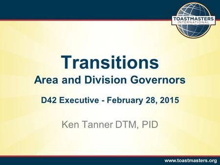 Ken Tanner DTM, PID Transitions Area and Division Governors D42 Executive - February 28, 2015.