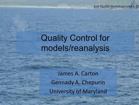 Quality Control for models/reanalysis James A. Carton Gennady A. Chepurin University of Maryland 2nd IQuOD Workshop June 4, 2014.