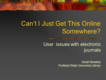 Can't I Just Get This Online Somewhere? User issues with electronic journals Sarah Beasley Portland State Univeristy Library.