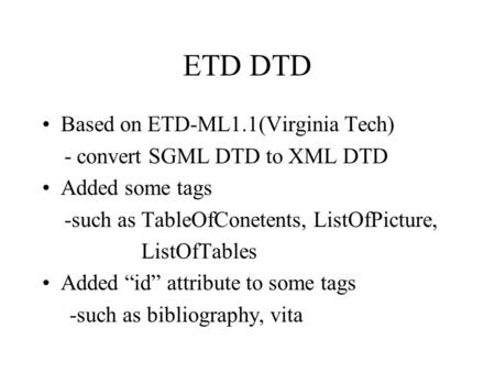 "ETD DTD Based on ETD-ML1.1(Virginia Tech) - convert SGML DTD to XML DTD Added some tags -such as TableOfConetents, ListOfPicture, ListOfTables Added ""id"""