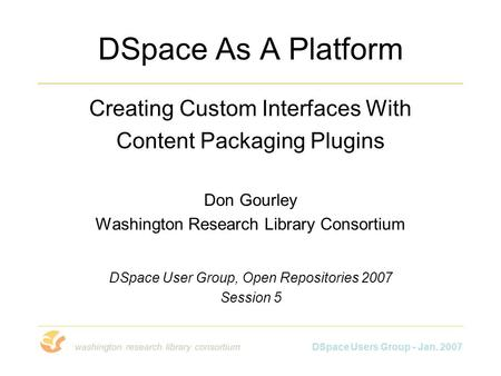 DSpace Users Group - Jan. 2007 DSpace As A Platform Creating Custom Interfaces With Content Packaging Plugins Don Gourley Washington Research Library Consortium.