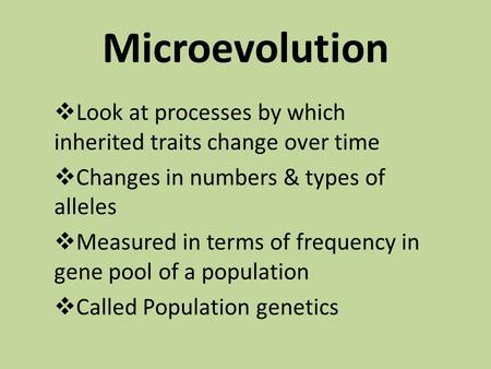Microevolution  Look at processes by which inherited traits change over time  Changes in numbers & types of alleles  Measured in terms of frequency.