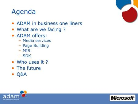 Agenda ADAM in business one liners What are we facing ? ADAM offers: – Media services – Page Building – MIS – SDK Who uses it ? The future Q&A.
