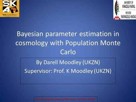 Bayesian parameter estimation in cosmology with Population Monte Carlo By Darell Moodley (UKZN) Supervisor: Prof. K Moodley (UKZN) SKA Postgraduate conference,