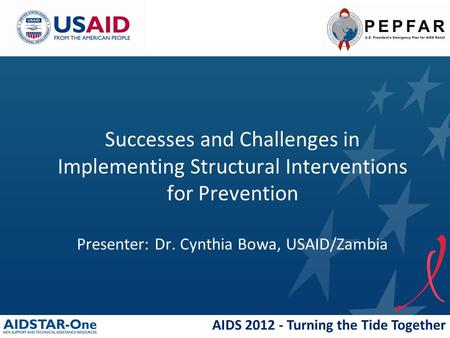 AIDS 2012 - Turning the Tide Together Successes and Challenges in Implementing Structural Interventions for Prevention Presenter: Dr. Cynthia Bowa, USAID/Zambia.