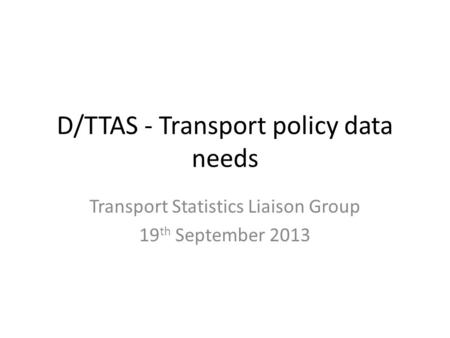 D/TTAS - Transport policy data needs Transport Statistics Liaison Group 19 th September 2013.
