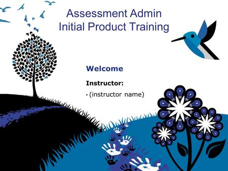 Assessment Admin Initial Product Training Welcome Instructor: (instructor name)