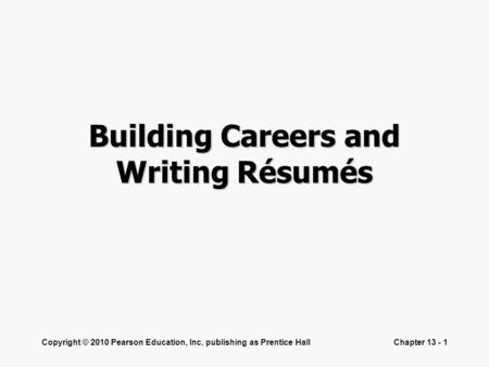 Copyright © 2010 Pearson Education, Inc. publishing as Prentice HallChapter 13 - 1 Building Careers and Writing Résumés.