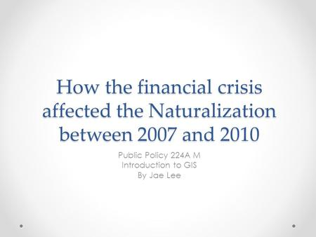 How the financial crisis affected the Naturalization between 2007 and 2010 Public Policy 224A M Introduction to GIS By Jae Lee.