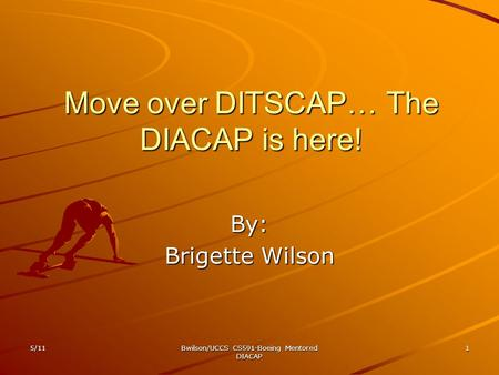 Move over DITSCAP… The DIACAP is here! By: Brigette Wilson 5/111Bwilson/UCCS CS591-Boeing Mentored DIACAP.