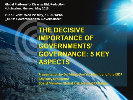THE DECISIVE IMPORTANCE OF GOVERNMENTS' GOVERNANCE: 5 KEY ASPECTS Presentation by Dr. Marco Ferrari, Member of the ISDR Advisory Group and Board Member.