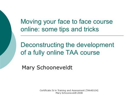 Certificate IV in Training and Assessment (TAA40104) Mary Schooneveldt 2008 Moving your face to face course online: some tips and tricks Deconstructing.