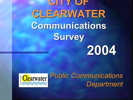 CITY OF CLEARWATER Communications Survey Public Communications Department 2004.