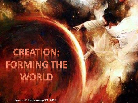 "Lesson 2 for January 12, 2013. ""In the beginning God created the heavens and the earth. The earth was without form, and void; and darkness was on the."