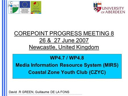 COREPOINT PROGRESS MEETING 8 26 & 27 June 2007 Newcastle, United Kingdom WP4.7 / WP4.8 Media Information Resource System (MIRS) Coastal Zone Youth Club.