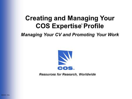 ©2006, CSA Creating and Managing Your COS Expertise Profile Managing Your CV and Promoting Your Work ® Resources for Research, Worldwide.