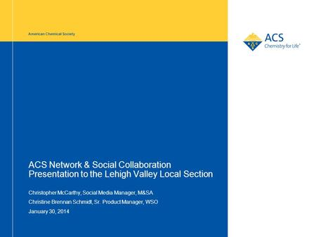 American Chemical Society ACS Network & Social Collaboration Presentation to the Lehigh Valley Local Section Christopher McCarthy, Social Media Manager,