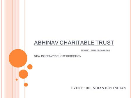 ABHINAV CHARITABLE TRUST REG NO : 27278 DT-04-09-2010 NEW INSPIRATION NEW DIRECTION EVENT : BE INDIAN BUY INDIAN.