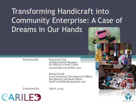 Transforming Handicraft into Community Enterprise: A Case of Dreams in Our Hands Presented By: Raymond Tzul Acting General Manager St. Martin's Credit.