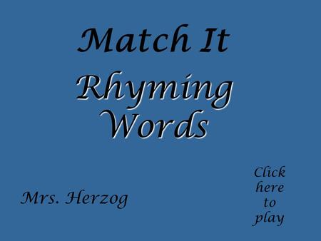 Match It Click here to play Rhyming Words Mrs. Herzog.