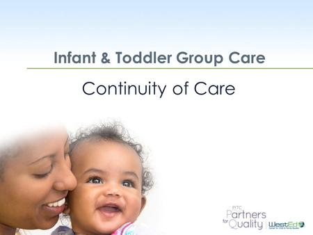 WestEd.org Infant & Toddler Group Care Continuity of Care.