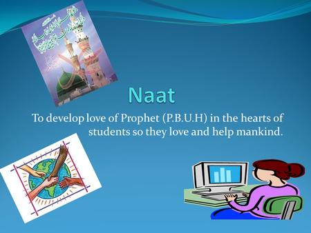 Naat To develop love of Prophet (P.B.U.H) in the hearts of students so they love and help mankind.