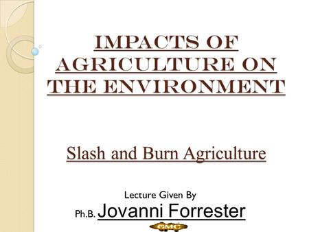 IMPACTS of agriculture on the environment Slash and Burn Agriculture Lecture Given By Ph.B. Jovanni Forrester.