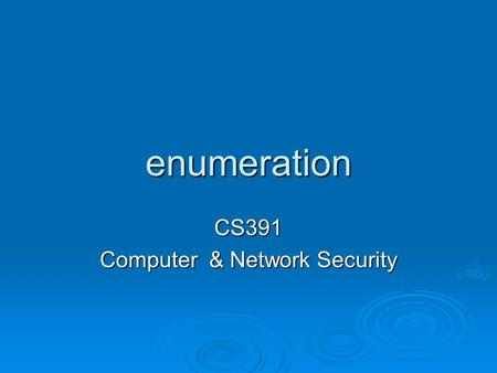 Enumeration CS391 Computer & Network Security.  What is enumeration?  Enumeration Techniques.