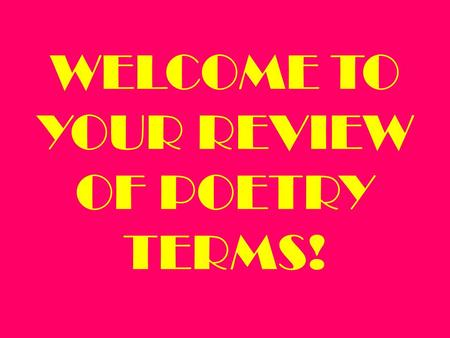 WELCOME TO YOUR REVIEW OF POETRY TERMS! Poems are much more enjoyable and easier to understand if you know what to look for…