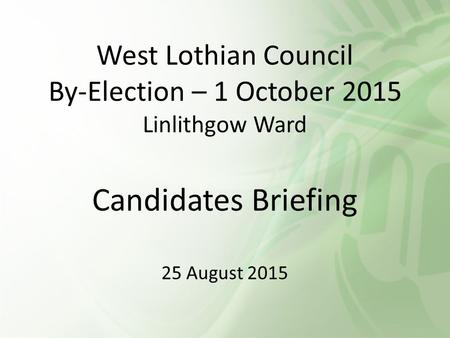 West Lothian Council By-Election – 1 October 2015 Linlithgow Ward Candidates Briefing 25 August 2015.