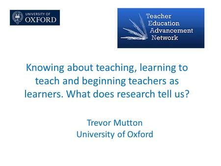 Knowing about teaching, learning to teach and beginning teachers as learners. What does research tell us? Trevor Mutton University of Oxford.