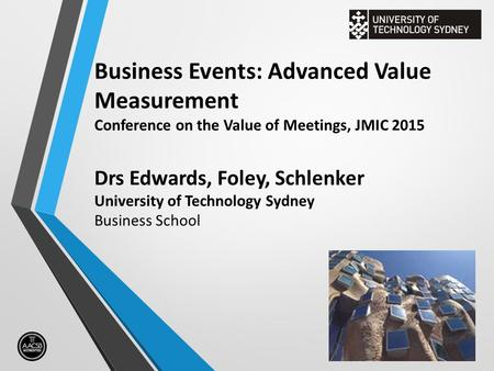 Business Events: Advanced Value Measurement Conference on the Value of Meetings, JMIC 2015 Drs Edwards, Foley, Schlenker University of Technology Sydney.