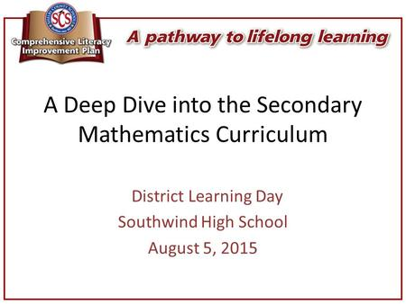 A Deep Dive into the Secondary Mathematics Curriculum District Learning Day Southwind High School August 5, 2015.