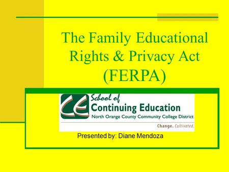 The Family Educational Rights & Privacy Act (FERPA) Presented by: Diane Mendoza.