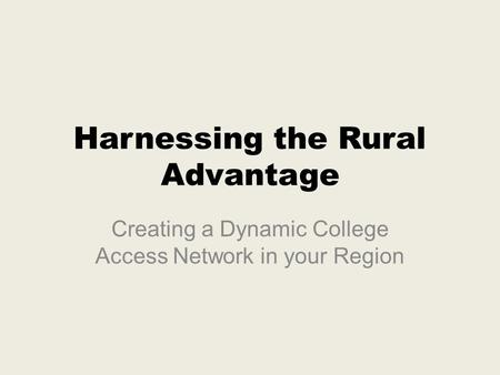 Harnessing the Rural Advantage Creating a Dynamic College Access Network in your Region.