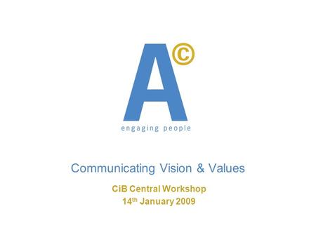 Communicating Vision & Values CiB Central Workshop 14 th January 2009.