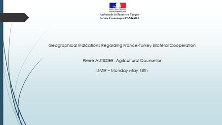 Ambassade de France en Turquie Service Économique d'ANKARA Geographical Indications Regarding France-Turkey Bilateral Cooperation Pierre AUTISSIER, Agricultural.