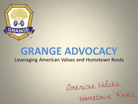 GRANGE ADVOCACY Leveraging American Values and Hometown Roots.
