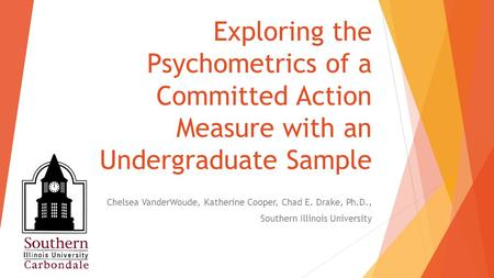 Exploring the Psychometrics of a Committed Action Measure with an Undergraduate Sample Chelsea VanderWoude, Katherine Cooper, Chad E. Drake, Ph.D., Southern.