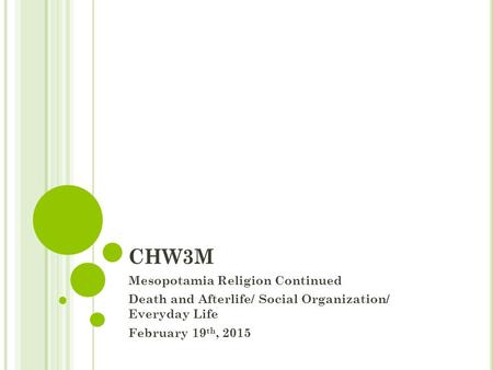 CHW3M Mesopotamia Religion Continued Death and Afterlife/ Social Organization/ Everyday Life February 19 th, 2015.