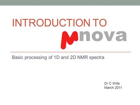 INTRODUCTION TO Basic processing of 1D and 2D NMR spectra Dr C Wills March 2011.