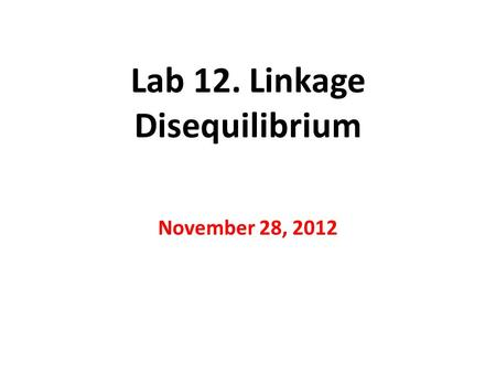 Lab 12. Linkage Disequilibrium November 28, 2012.